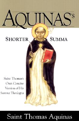 Aquinas's Shorter Summa: Saint Thomas's Own Concise Version of His Summa Theologica, AQUINAS, SAINT THOMAS