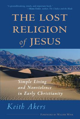 The Lost Religion of Jesus: Simple Living and Nonviolence in Early Christianity, Akers, Keith