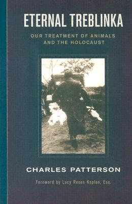 Eternal Treblinka: Our Treatment of Animals and the Holocaust, Patterson, Charles