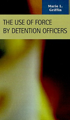 The Use of Force by Detention Officers (Criminal Justice: Recent Scholarship), Griffin, Marie L.