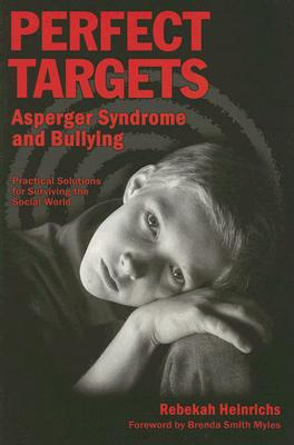 Perfect Targets: Asperger Syndrome and Bullying--Practical Solutions for Surviving the Social World, Rebekah Heinrichs