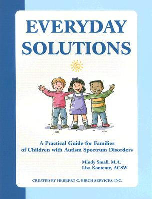 Everyday Solutions: A Practical Guide for Families of Children with Autism Spectrum Disorder, Mindy Small; Lisa Kontente
