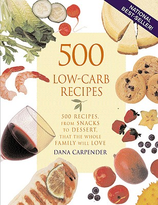 500 Low-Carb Recipes: 500 Recipes from Snacks to Dessert, That the Whole Family Will Love, Carpender, Dana