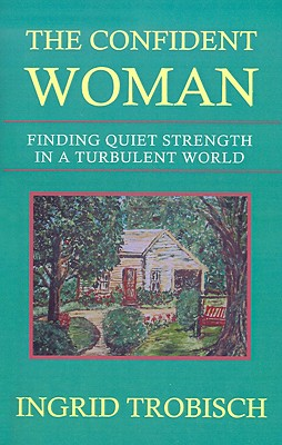 The Confident Woman: Finding Quiet Strength in a Turbulent World, Trobisch, Ingrid