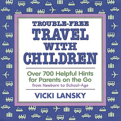 Trouble-Free Travel with Children  Over 700 Helpful Hints for Parents on the Go, Lansky, Vicki