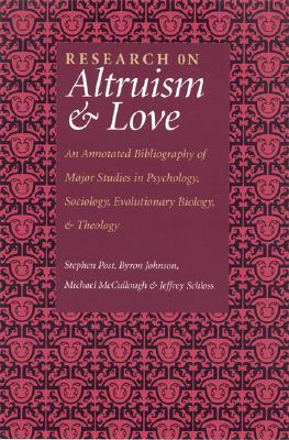 Research on Altruism and Love: An Annotated Bibliography of Major Studies in Psychology, Sociology, Evolutionary Biology, and Theology, Byron Johnson; Stephen G. Post; Jeffrey P. Schloss; Michael E. McCullough