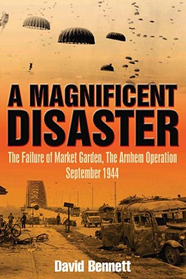 Image for A Magnificent Disaster: The Failure of the Market Garden, the Arnhem Operation, September 1944