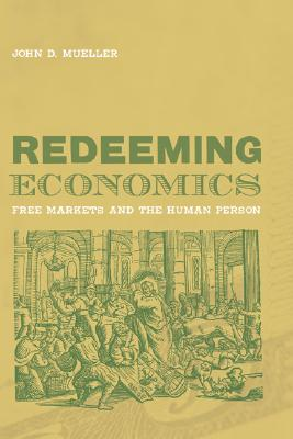 Redeeming Economics: Rediscovering the Missing Element (Culture of Enterprise), Mueller, John D.