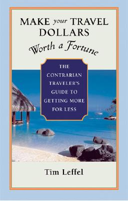 Image for Make Your Travel Dollars Worth a Fortune: The Contrarian Traveler's Guide to Getting More for Less