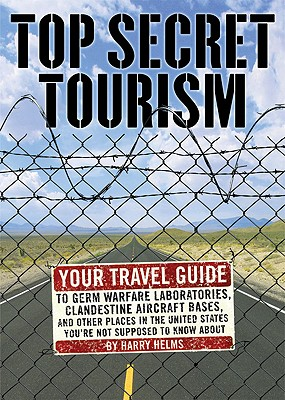 Image for Top Secret Tourism: Your Travel Guide to Germ Warfare Laboratories, Clandestine Aircraft Bases and Other Places in the United States You're Not Supposed to Know About