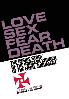 Love, Sex, Fear, Death: The Untold Story of the Process Church of the Final Judgment (SIGNED), Wyllie, Timothy