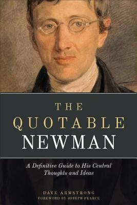 The Quotable Newman: The Definitive Guide to His Central Thoughts and Ideas, John Henry Newman; Dave Armstrong; Joseph Pearce