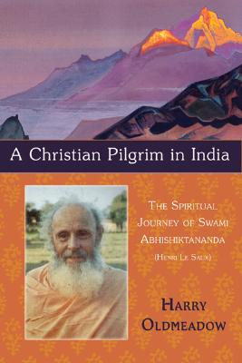 A Christian Pilgrim in India: The Spiritual Journey of Swami Abhishiktananda (Henri Le Saux) (The Library of Perennial Philosophy), HARRY OLDMEADOW