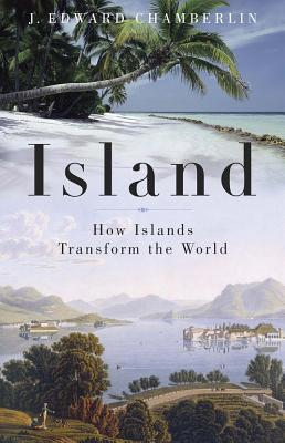 Island : How Islands Transform the World, Chamberlin, J. Edward