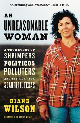 An Unreasonable Woman: A True Story of Shrimpers, Politicos, Polluters, and the Fight for Seadrift, Texas, Diane Wilson