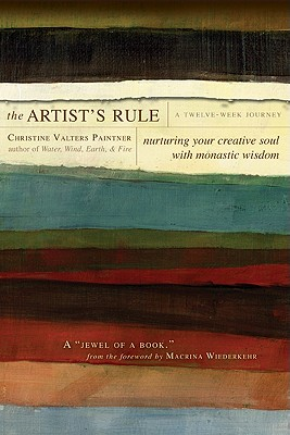The Artist's Rule: Nurturing Your Creative Soul with Monastic Wisdom, Christine Valters Paintner