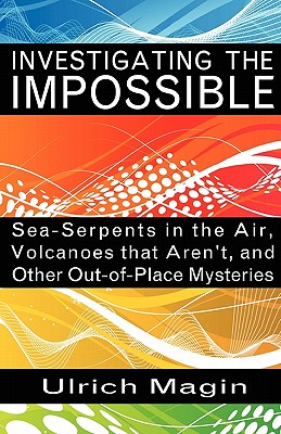 Image for Investigating the Impossible : Sea-Serpents in the Air, Volcanoes that Aren¿t, and Other Out-of-Place Mysteries
