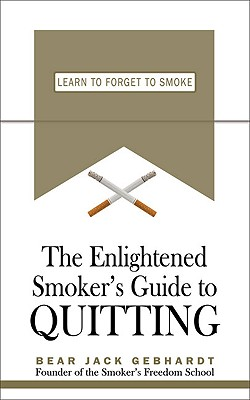 The Enlightened Smoker's Guide to Quitting: Learn to Forget to Smoke, Gebhardt, Bear Jack