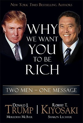 Why We Want You to Be Rich: Two Men, One Message, Donald J. Trump, Robert T. Kiyosaki, Meredith McIver, Sharon Lechter
