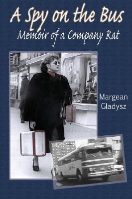 A Spy on the Bus : Memoir of a Company Rat, Gladysz, Margean