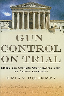 Gun Control on Trial: Inside the Supreme Court Battle Over the Second Amendment, Brian Doherty