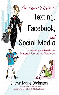 The Parent's Guide to Texting, Facebook, and Social Media: Understanding the Benefits and Dangers of Parenting in a Digital World, Shawn Marie Edgington