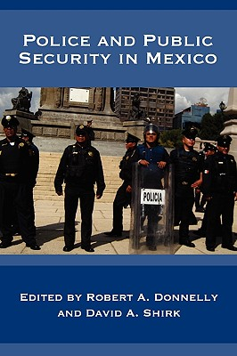 Police and Public Security in Mexico, Robert A. Donnelly (Editor), David A. Shirk (Editor)
