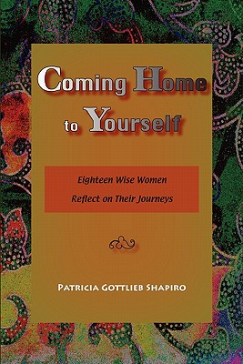 Coming Home to Yourself: Eighteen Wise Women Reflect on Their Journeys, Shapiro, Patricia Gottlieb