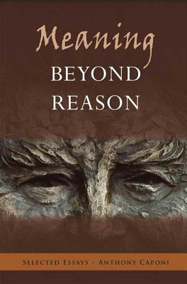 Meaning Beyond Reason: Selected Essays, Anthony Caponi