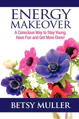 Energy Makeover: A Conscious Way to Stay Young, Have Fun and Get More Done!, Muller, Betsy