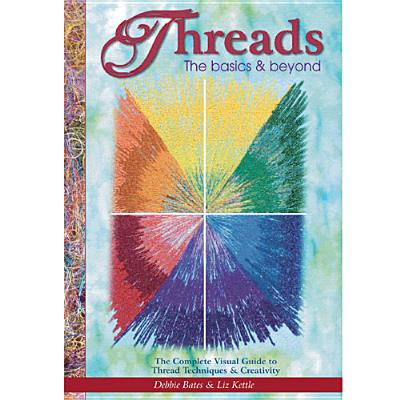 Threads: The Basics & Beyond: The Complete Visual Guide to Thread Techniques & Creativity, Debbie Bates; Liz Kettle