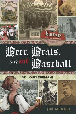 Beer, Brats and Baseball: St. Louis Germans, Merkel, Jim