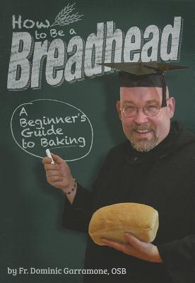 How to Be a Breadhead: A Beginner's Guide to Baking, Fr. Dominic Garramone; OSB
