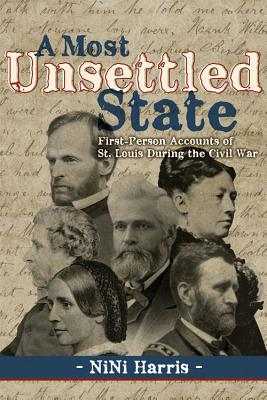 A Most Unsettled State: First-Person Accounts of St. Louis During the Civil War, Harris, Nini