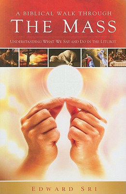 A Biblical Walk Through the Mass (Book): Understanding What We Say and Do In The Liturgy, Edward Sri