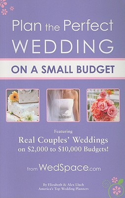 Plan the Perfect Wedding on a Small Budget: Featuring Real Couples' Weddings on $2,000 to $10,000 Budgets, Lluch, Alex A.