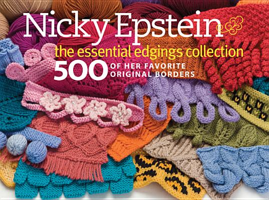 NICKY EPSTEIN THE ESSENTIAL EDGINGS COLLECTION: 500 OF HER FAVORITE ORIGINAL BORDERS, EPSTEIN, NICKY