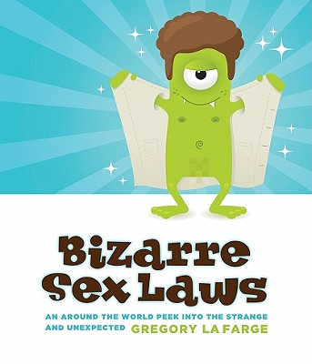 """Bizarre Sex Laws: An Around-the-World Peek Into the Strange and Unexpected, """"LaFarge, Gregory"""""""
