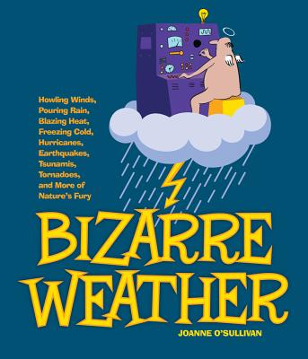 """""""Bizarre Weather: Howling Winds, Pouring Rain, Blazing Heat, Freezing Cold, Huge Hurricanes, Violent Earthquakes, Tsunami's, Tornadoes and more of Nature's Fury"""", """"O'Sullivan, Joanne"""""""