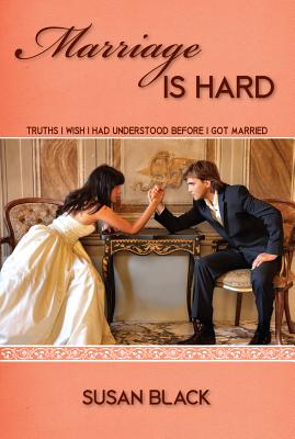 Marriage Is Hard: Truths I Wish I Had Understood Before I Got Married, Black, Susan