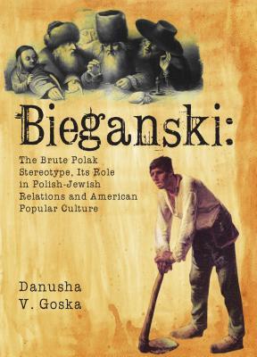Bieganski: The Brute Polak Stereotype in Polish-Jewish Relations and American Popular Culture (Jews of Poland), Goska, Danusha V.