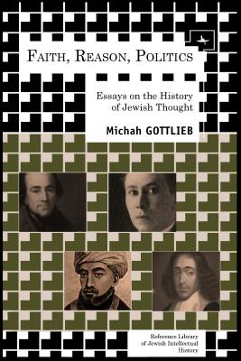 Faith, Reason, Politics: Essays on the History of Jewish Thought (Reference Library of Jewish Intellectual History), Gottlieb, Michah