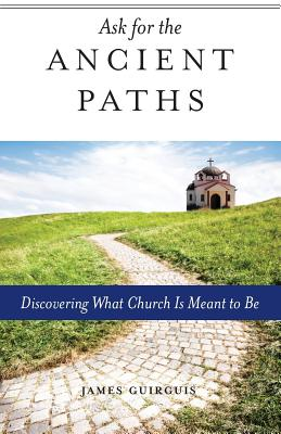 Ask for the Ancient Paths, Discovering What Church Is Meant to Be, James Guirguis