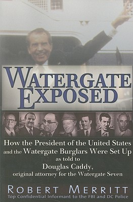 Watergate Exposed: How the President of the United States and the Watergate Burglars Were Set Up As Told to Douglas Caddy, Original Attorney for the Watergate Seven, Merritt, Robert; Caddy LLD, Doug