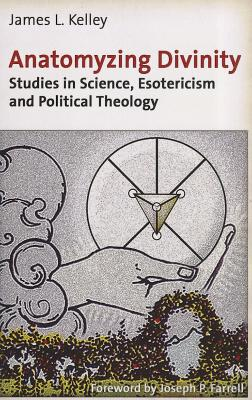 Anatomyzing Divinity: Studies in Science, Esotericism and Political Theology, Kelley, James L.