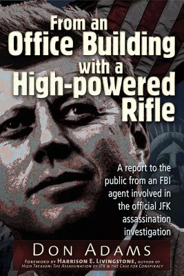 From an Office Building with a High-Powered Rifle: One FBI Agent's View of the JFK Assassination, Adams, Don