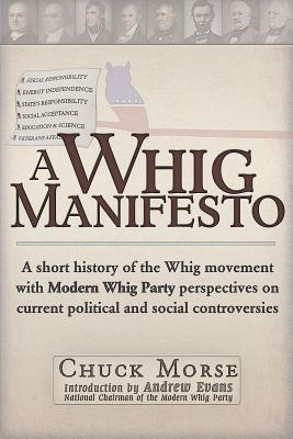 A Whig Manifesto: A Short History of the Whig Movement with Modern Whig Party Perspectives on Current Political and Social Controversies, Morse, Chuck