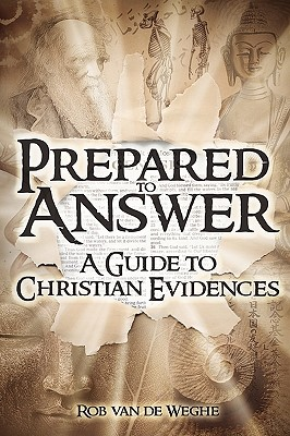 Prepared to Answer: A Guide to Christian Evidences, Van De Weghe, Rob
