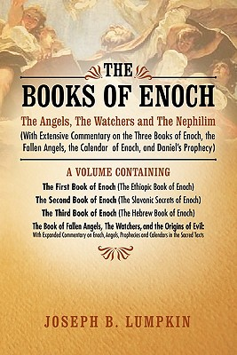 The Books of Enoch: The Angels, The Watchers and The Nephilim: (With Extensive Commentary on the Three Books of Enoch, the Fallen Angels, the Calendar of Enoch, and Daniel's Prophecy), Lumpkin, Joseph