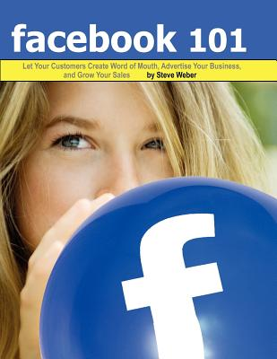 Image for Facebook 101: Let Your Customers Create Word of Mouth, Advertise Your Business, and Grow Your Sales